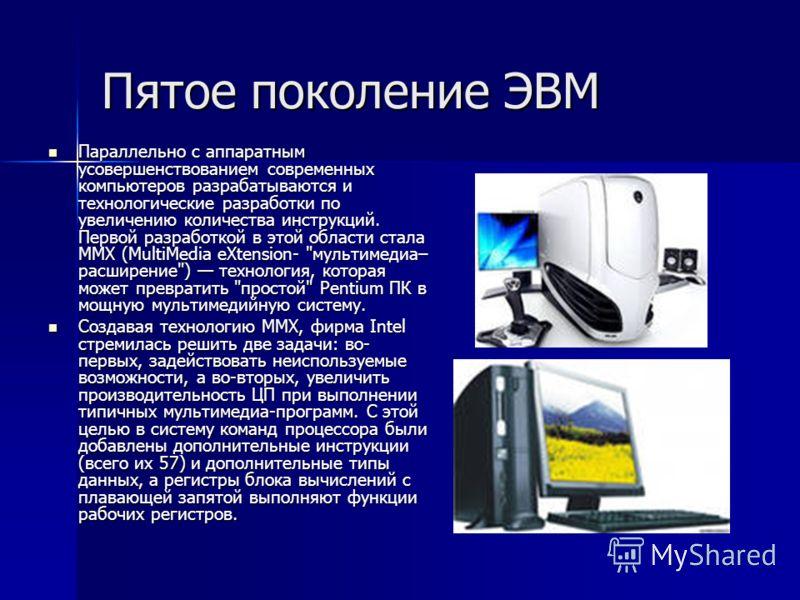 Пятое поколение ЭВМ Параллельно с аппаратным усовершенствованием современных компьютеров разрабатываются и технологические разработки по увеличению количества инструкций. Первой разработкой в этой области стала MMX (MultiMedia eXtension-