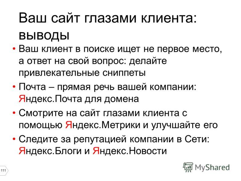 111 Ваш сайт глазами клиента: выводы Ваш клиент в поиске ищет не первое место, а ответ на свой вопрос: делайте привлекательные сниппеты Почта – прямая речь вашей компании: Яндекс.Почта для домена Смотрите на сайт глазами клиента с помощью Яндекс.Метр