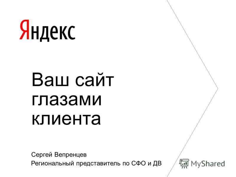 Ваш сайт глазами клиента Сергей Вепренцев Региональный представитель по СФО и ДВ