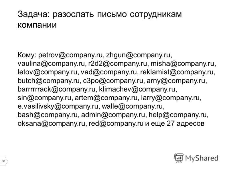 58 Задача: разослать письмо сотрудникам компании Кому: petrov@company.ru, zhgun@company.ru, vaulina@company.ru, r2d2@company.ru, misha@company.ru, letov@company.ru, vad@company.ru, reklamist@company.ru, butch@company.ru, c3po@company.ru, arny@company