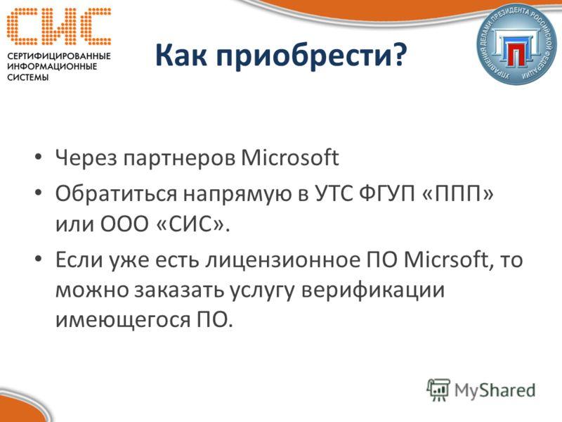 Как приобрести? Через партнеров Microsoft Обратиться напрямую в УТС ФГУП «ППП» или ООО «СИС». Если уже есть лицензионное ПО Micrsoft, то можно заказать услугу верификации имеющегося ПО.