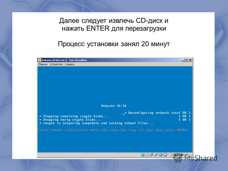 Далее следует извлечь CD-диск и нажать ENTER для перезагрузки Процесс установки занял 20 минут