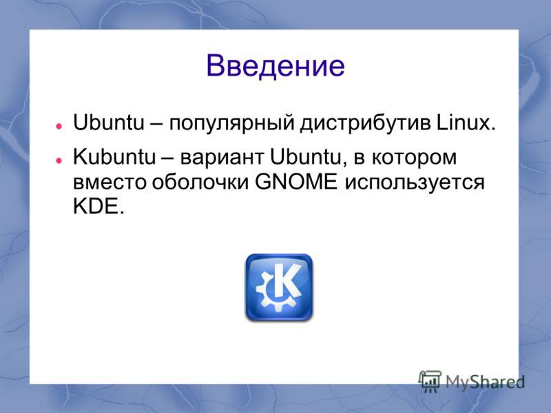 Введение Ubuntu – популярный дистрибутив Linux. Kubuntu – вариант Ubuntu, в котором вместо оболочки GNOME используется KDE.