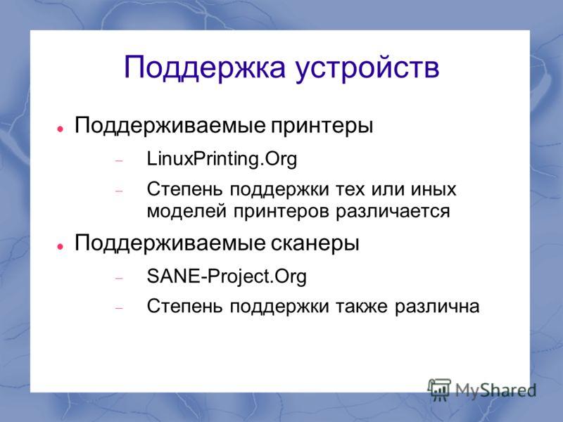 Поддержка устройств Поддерживаемые принтеры LinuxPrinting.Org Степень поддержки тех или иных моделей принтеров различается Поддерживаемые сканеры SANE-Project.Org Степень поддержки также различна