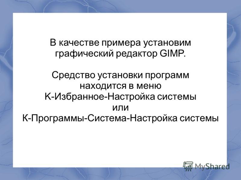 В качестве примера установим графический редактор GIMP. Средство установки программ находится в меню K-Избранное-Настройка системы или К-Программы-Система-Настройка системы