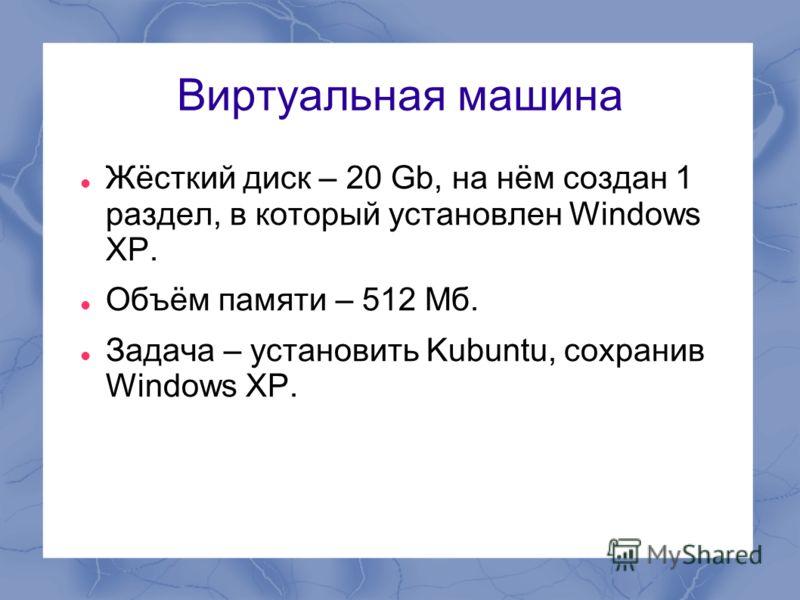 Виртуальная машина Жёсткий диск – 20 Gb, на нём создан 1 раздел, в который установлен Windows XP. Объём памяти – 512 Мб. Задача – установить Kubuntu, сохранив Windows XP.