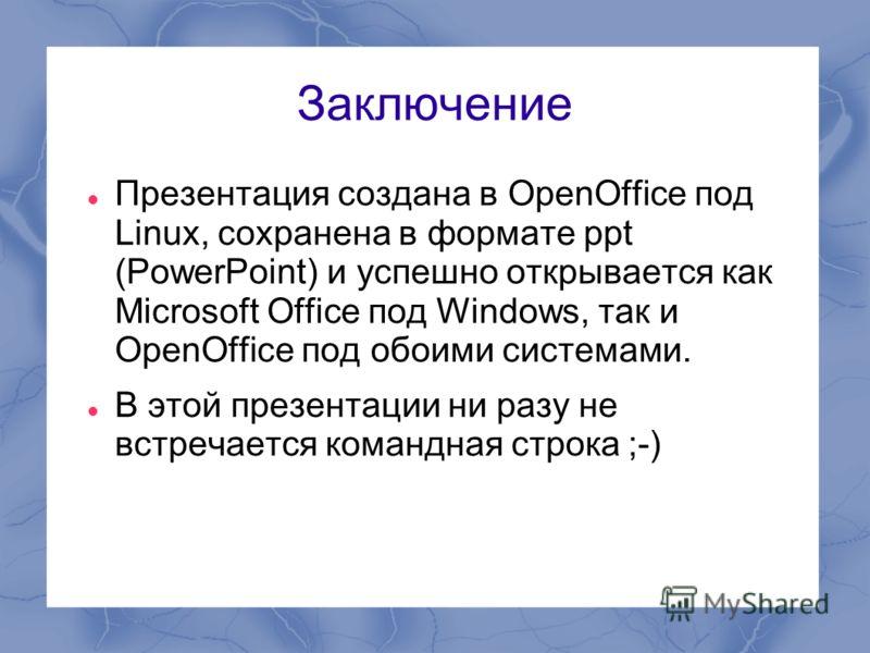 Заключение Презентация создана в OpenOffice под Linux, сохранена в формате ppt (PowerPoint) и успешно открывается как Microsoft Office под Windows, так и OpenOffice под обоими системами. В этой презентации ни разу не встречается командная строка ;-)