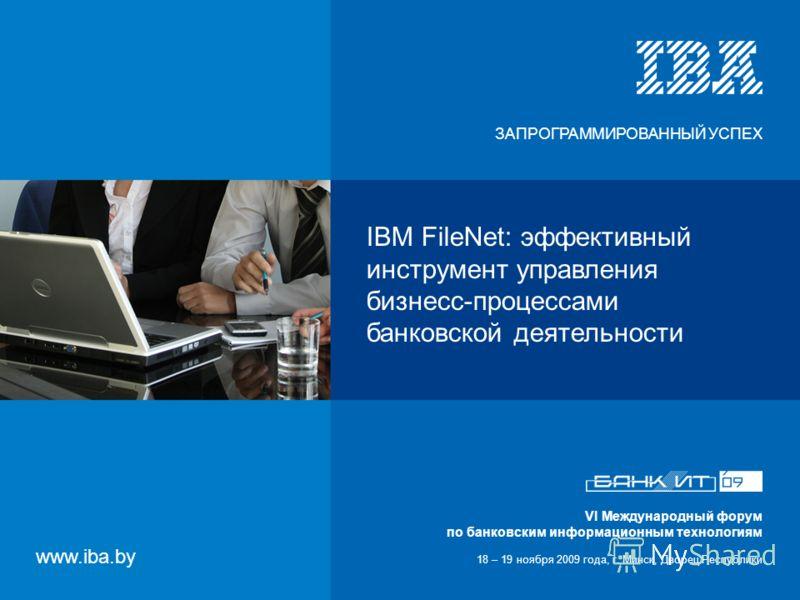 VI Международный форум по банковским информационным технологиям 18 – 19 ноября 2009 года, г. Минск, Дворец Республики IBM FileNet: эффективный инструмент управления бизнесс-процессами банковской деятельности VI Международный форум по банковским инфор