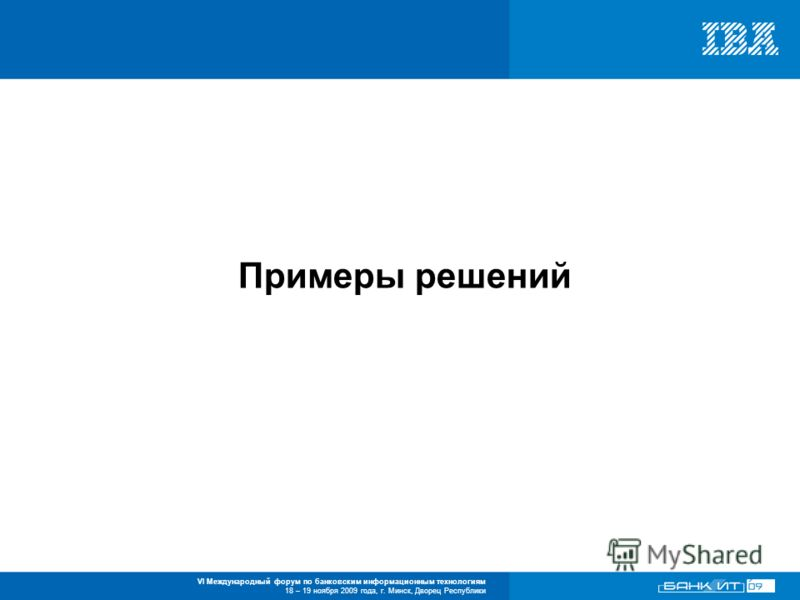 VI Международный форум по банковским информационным технологиям 18 – 19 ноября 2009 года, г. Минск, Дворец Республики Примеры решений