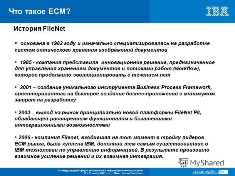 VI Международный форум по банковским информационным технологиям 18 – 19 ноября 2009 года, г. Минск, Дворец Республики Что такое ECM? История FileNet основана в 1982 году и изначально специализировалась на разработке систем оптического хранения изобра