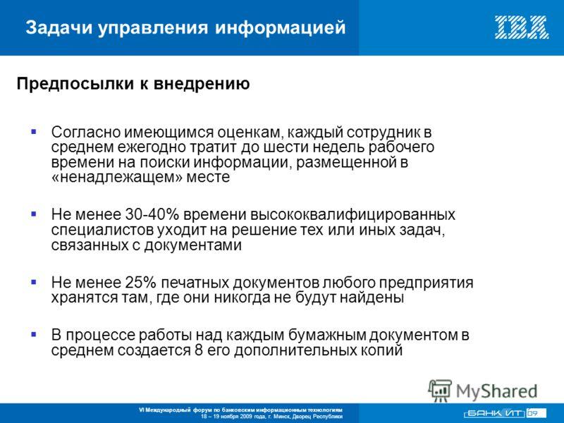 VI Международный форум по банковским информационным технологиям 18 – 19 ноября 2009 года, г. Минск, Дворец Республики Задачи управления информацией Предпосылки к внедрению Согласно имеющимся оценкам, каждый сотрудник в среднем ежегодно тратит до шест