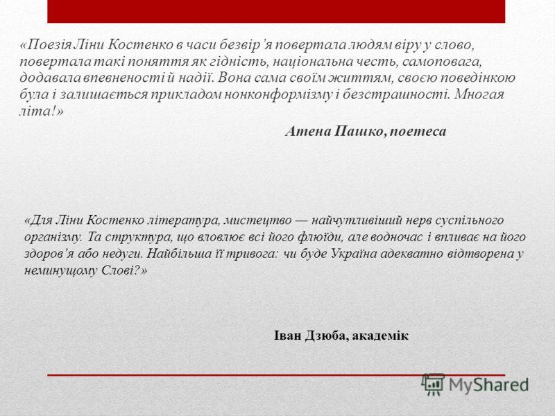 «Поезія Ліни Костенко в часи безвіря повертала людям віру у слово, повертала такі поняття як гідність, національна честь, самоповага, додавала впевненості й надії. Вона сама своїм життям, своєю поведінкою була і залишається прикладом нонконформізму і