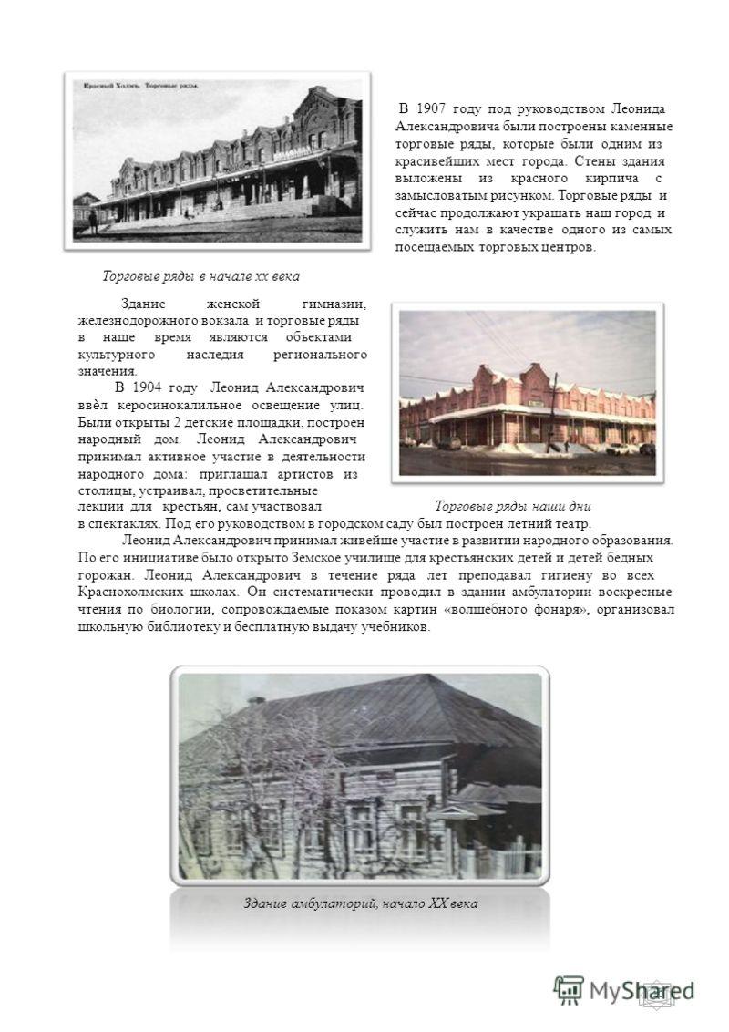 В 1907 году под руководством Леонида Александровича были построены каменные торговые ряды, которые были одним из красивейших мест города. Стены здания выложены из красного кирпича с замысловатым рисунком. Торговые ряды и сейчас продолжают украшать на