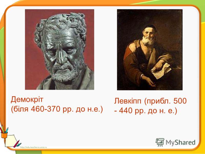 Демокріт (біля 460-370 рр. до н.е.) Левкіпп (прибл. 500 - 440 pp. до н. е.)