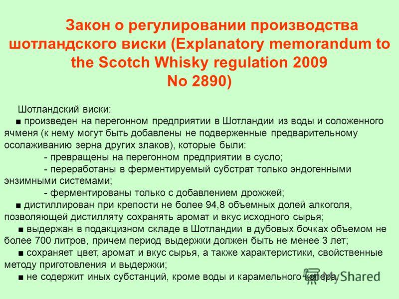 Закон о регулировании производства шотландского виски (Explanatory memorandum to the Scotch Whisky regulation 2009 No 2890) Шотландский виски: произведен на перегонном предприятии в Шотландии из воды и соложенного ячменя (к нему могут быть добавлены