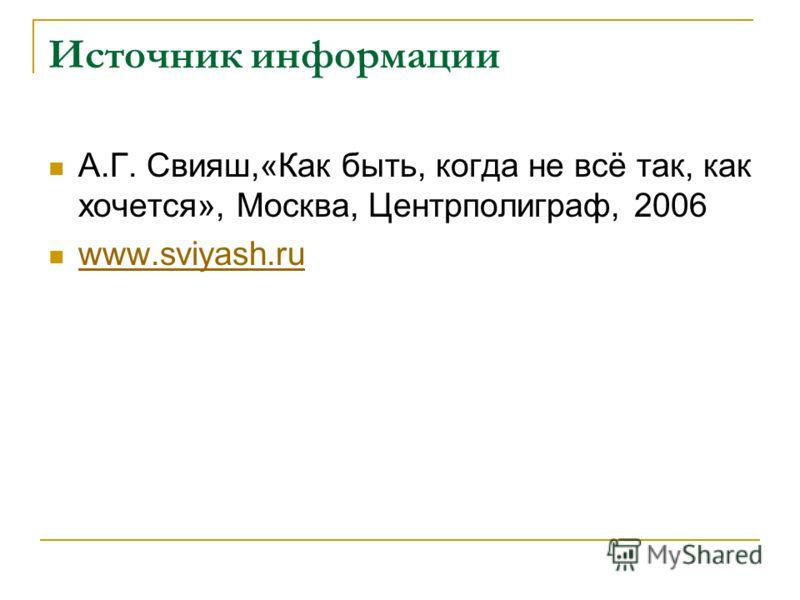 Источник информации А.Г. Свияш,«Как быть, когда не всё так, как хочется», Москва, Центрполиграф, 2006 www.sviyash.ru
