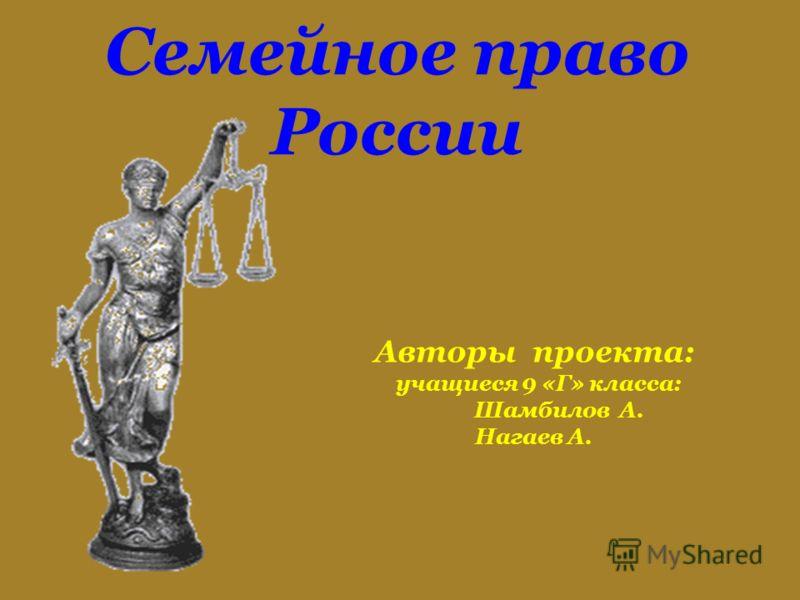 Семейное право России Авторы проекта: учащиеся 9 «Г» класса: Шамбилов А. Нагаев А.