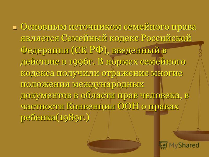 Основным источником семейного права является Семейный кодекс Российской Федерации (СК РФ ), введенный в действие в 1996г. В нормах семейного кодекса получили отражение многие положения международных документов в области прав человека, в частности Кон