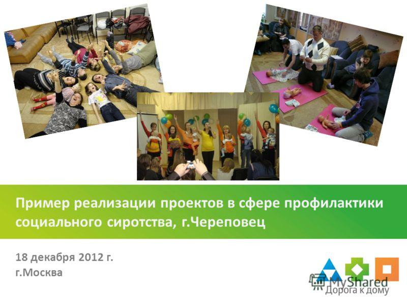 Пример реализации проектов в сфере профилактики социального сиротства, г.Череповец 18 декабря 2012 г. г.Москва