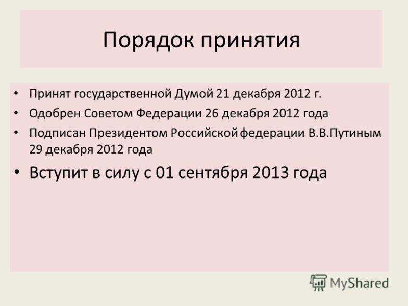 Порядок принятия Принят государственной Думой 21 декабря 2012 г. Одобрен Советом Федерации 26 декабря 2012 года Подписан Президентом Российской федерации В.В.Путиным 29 декабря 2012 года Вступит в силу с 01 сентября 2013 года