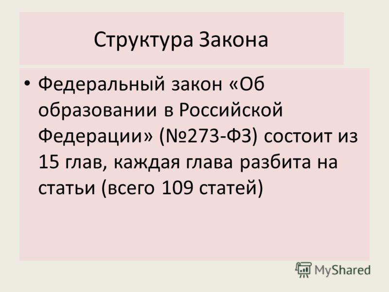 Структура Закона Федеральный закон «Об образовании в Российской Федерации» (273-ФЗ) состоит из 15 глав, каждая глава разбита на статьи (всего 109 статей)