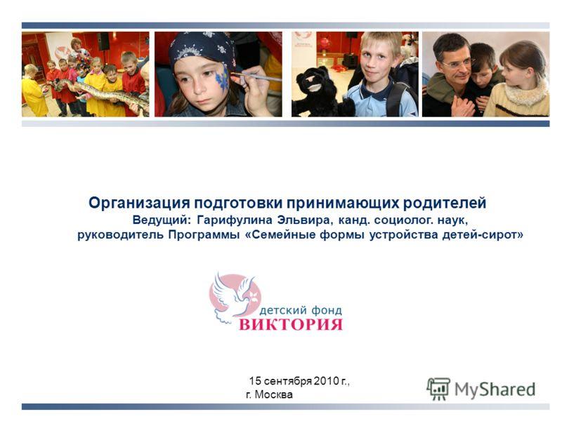 15 сентября 2010 г., г. Москва Организация подготовки принимающих родителей Ведущий: Гарифулина Эльвира, канд. социолог. наук, руководитель Программы «Семейные формы устройства детей-сирот»