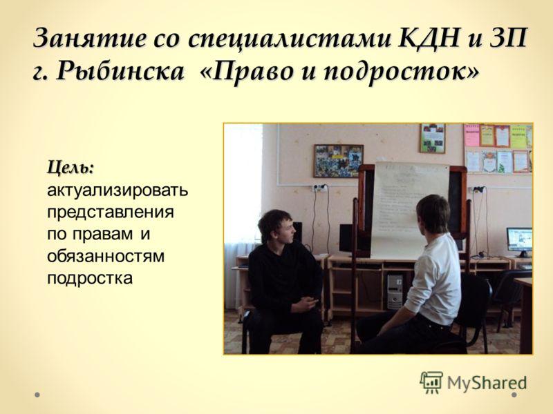 Занятие со специалистами КДН и ЗП г. Рыбинска «Право и подросток» Цель: Цель: актуализировать представления по правам и обязанностям подростка