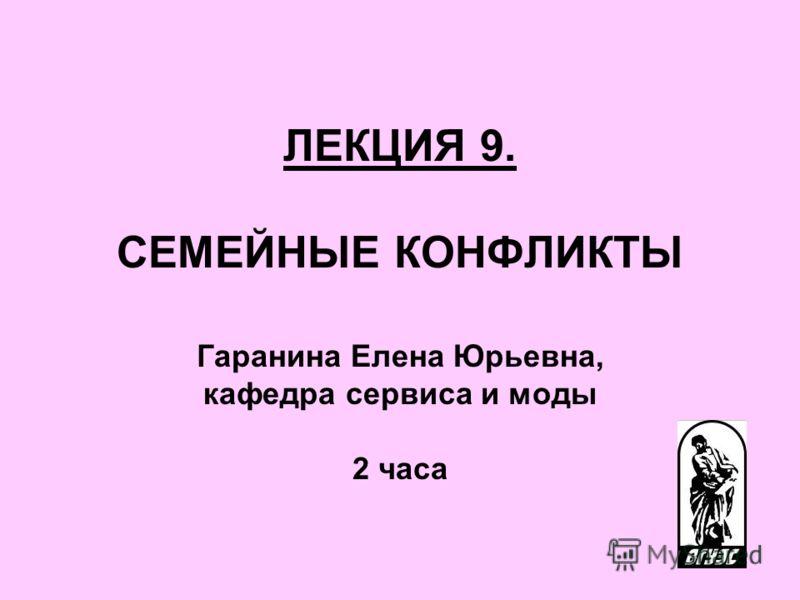 ЛЕКЦИЯ 9. СЕМЕЙНЫЕ КОНФЛИКТЫ Гаранина Елена Юрьевна, кафедра сервиса и моды 2 часа