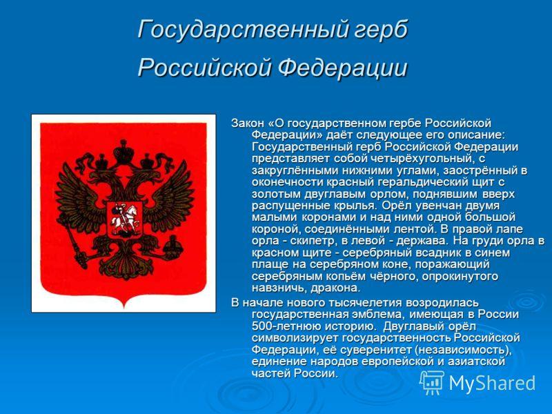 Государственный герб Российской Федерации Закон «О государственном гербе Российской Федерации» даёт следующее его описание: Государственный герб Российской Федерации представляет собой четырёхугольный, с закруглёнными нижними углами, заострённый в ок