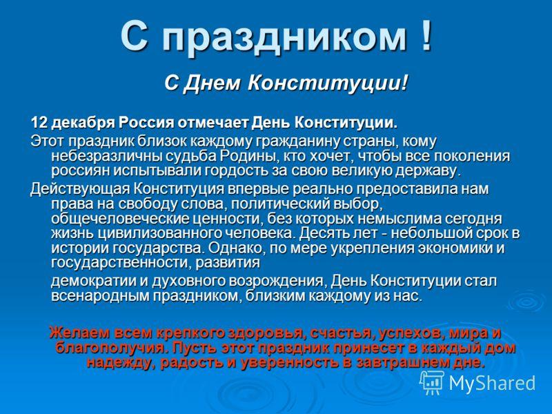 С праздником ! С Днем Конституции! С Днем Конституции! 12 декабря Россия отмечает День Конституции. Этот праздник близок каждому гражданину страны, кому небезразличны судьба Родины, кто хочет, чтобы все поколения россиян испытывали гордость за свою в