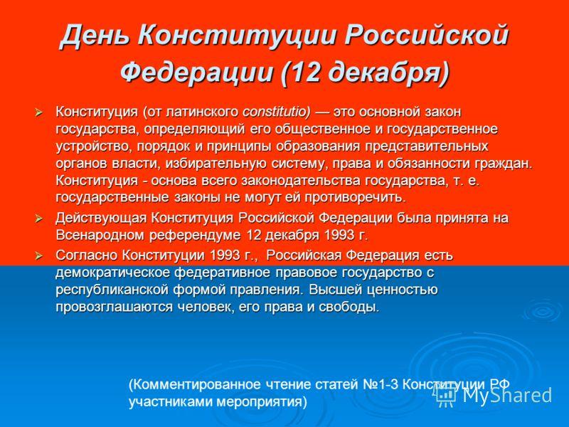 День Конституции Российской Федерации (12 декабря) Конституция (от латинского constitutio) это основной закон государства, определяющий его общественное и государственное устройство, порядок и принципы образования представительных органов власти, изб