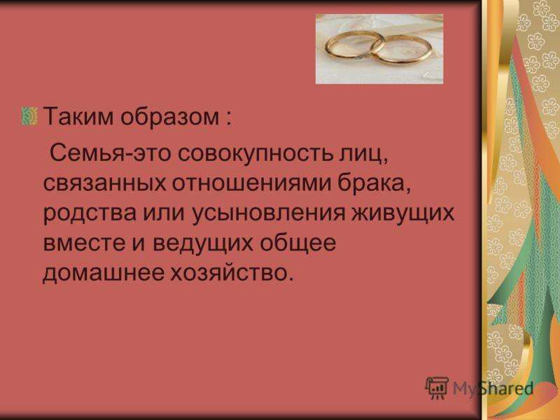 Таким образом : Семья-это совокупность лиц, связанных отношениями брака, родства или усыновления живущих вместе и ведущих общее домашнее хозяйство.