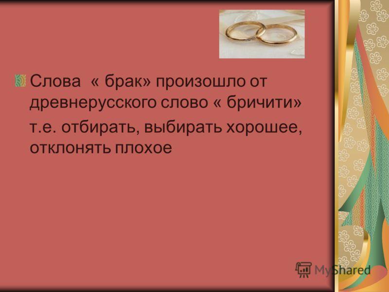 Слова « брак» произошло от древнерусского слово « бричити» т.е. отбирать, выбирать хорошее, отклонять плохое