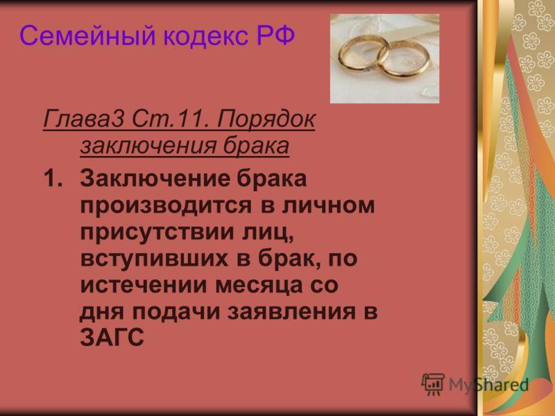 Семейный кодекс РФ Глава3 Ст.11. Порядок заключения брака 1.Заключение брака производится в личном присутствии лиц, вступивших в брак, по истечении месяца со дня подачи заявления в ЗАГС
