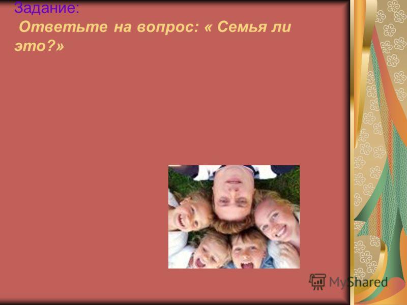 Задание: Ответьте на вопрос: « Семья ли это?»