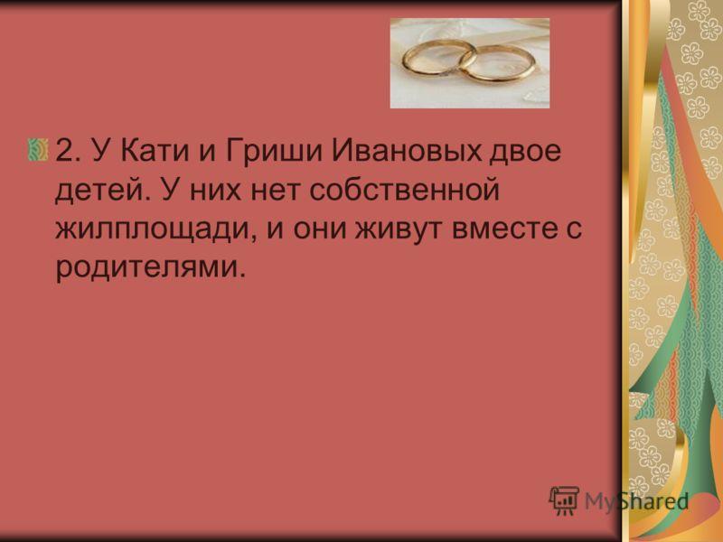 2. У Кати и Гриши Ивановых двое детей. У них нет собственной жилплощади, и они живут вместе с родителями.