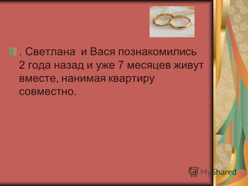 . Светлана и Вася познакомились 2 года назад и уже 7 месяцев живут вместе, нанимая квартиру совместно.