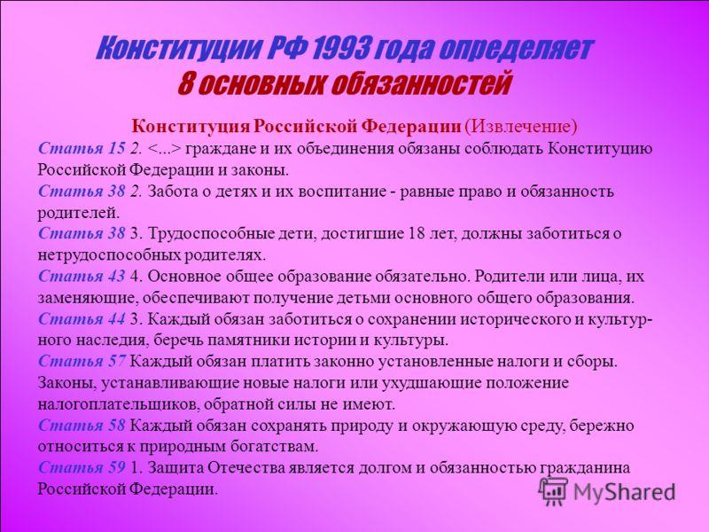 Конституции РФ 1993 года определяет 8 основных обязанностей Конституция Российской Федерации (Извлечение) Статья 15 2. граждане и их объединения обязаны соблюдать Конституцию Российской Федерации и законы. Статья 38 2. Забота о детях и их воспитание