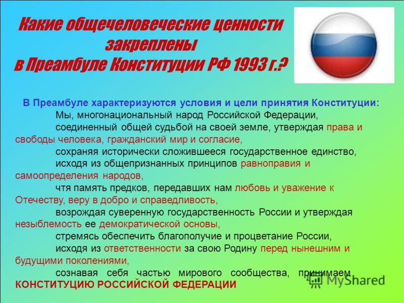 Какие общечеловеческие ценности закреплены в Преамбуле Конституции РФ 1993 г.? В Преамбуле характеризуются условия и цели принятия Конституции: Мы, многонациональный народ Российской Федерации, соединенный общей судьбой на своей земле, утверждая прав
