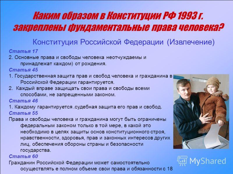 Каким образом в Конституции РФ 1993 г. закреплены фундаментальные права человека? Статья 17 2. Основные права и свободы человека неотчуждаемы и принадлежат каждом) от рождения. Статья 45 1. Государственная защита прав и свобод человека и гражданина в