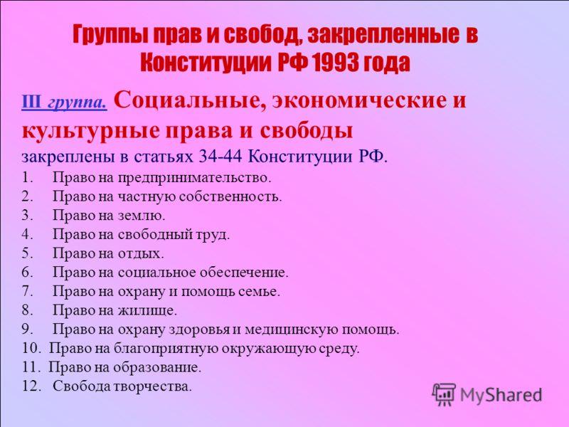 Группы прав и свобод, закрепленные в Конституции РФ 1993 года III группа. Социальные, экономические и культурные права и свободы закреплены в статьях 34-44 Конституции РФ. 1. Право на предпринимательство. 2. Право на частную собственность. 3. Право н