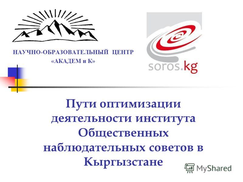 НАУЧНО-ОБРАЗОВАТЕЛЬНЫЙ ЦЕНТР «АКАДЕМ и К» Пути оптимизации деятельности института Общественных наблюдательных советов в Кыргызстане