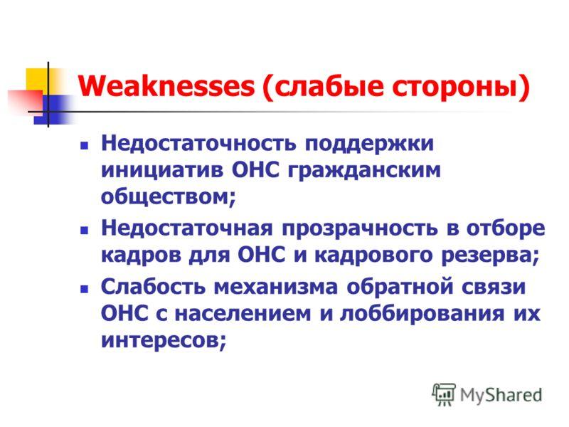 Weaknesses (слабые стороны) Недостаточность поддержки инициатив ОНС гражданским обществом; Недостаточная прозрачность в отборе кадров для ОНС и кадрового резерва; Слабость механизма обратной связи ОНС с населением и лоббирования их интересов;