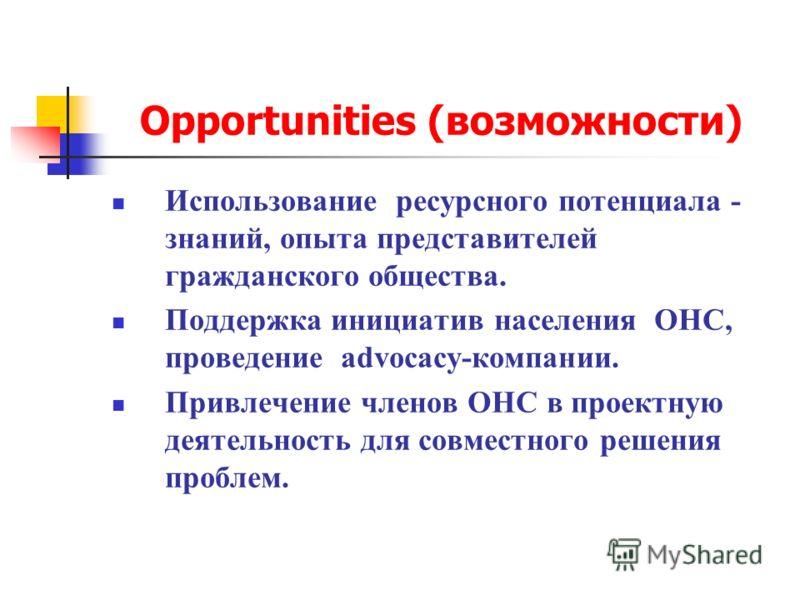 Opportunities (возможности) Использование ресурсного потенциала - знаний, опыта представителей гражданского общества. Поддержка инициатив населения ОНС, проведение advocacy-компании. Привлечение членов ОНС в проектную деятельность для совместного реш