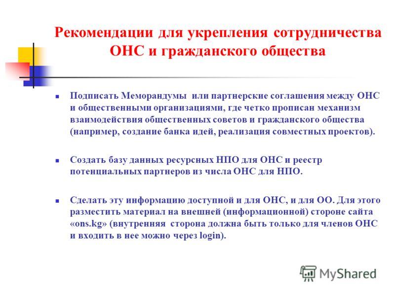 Рекомендации для укрепления сотрудничества ОНС и гражданского общества Подписать Меморандумы или партнерские соглашения между ОНС и общественными организациями, где четко прописан механизм взаимодействия общественных советов и гражданского общества (