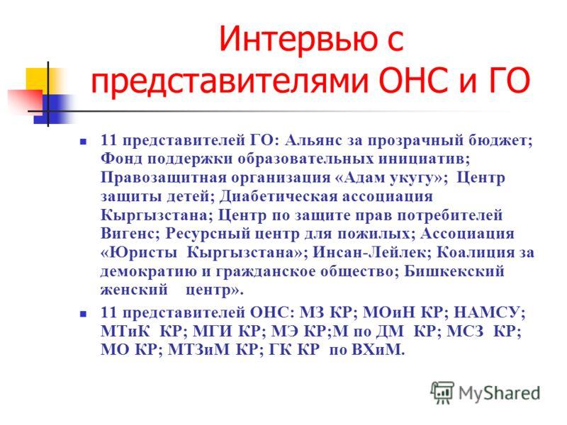 Интервью с представителями ОНС и ГО 11 представителей ГО: Альянс за прозрачный бюджет; Фонд поддержки образовательных инициатив; Правозащитная организация «Адам укугу»; Центр защиты детей; Диабетическая ассоциация Кыргызстана; Центр по защите прав по