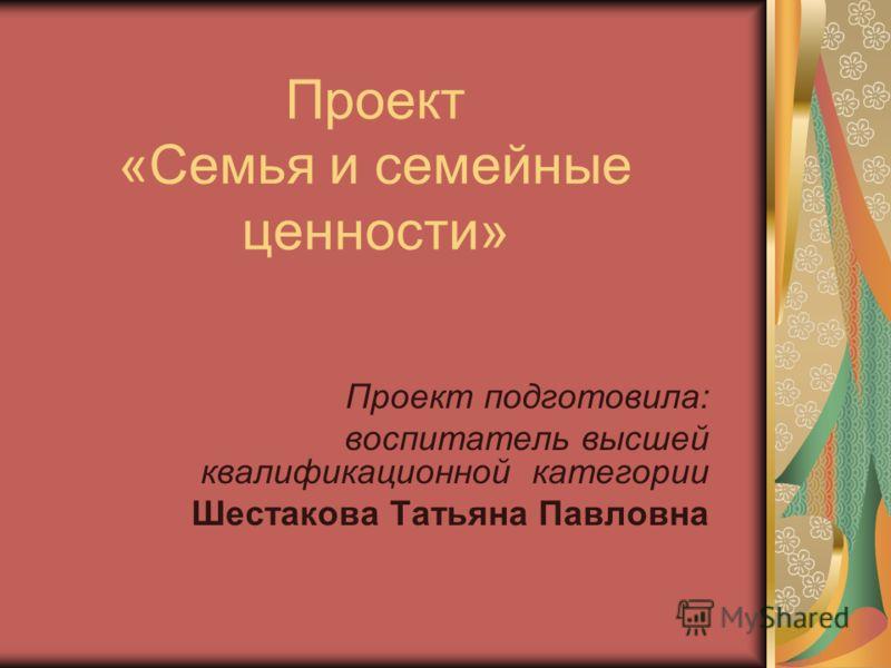 Проект «Семья и семейные ценности» Проект подготовила: воспитатель высшей квалификационной категории Шестакова Татьяна Павловна