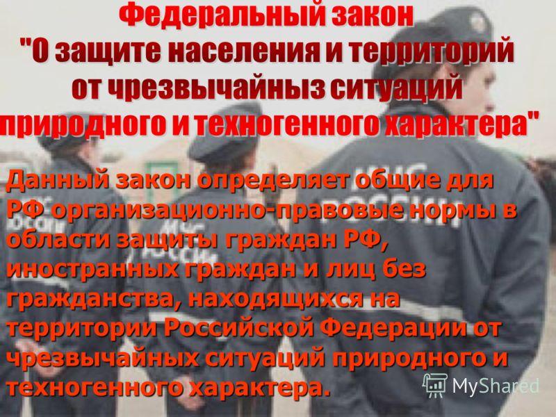 Данный закон определяет общие для РФ организационно-правовые нормы в области защиты граждан РФ, иностранных граждан и лиц без гражданства, находящихся на территории Российской Федерации от чрезвычайных ситуаций природного и техногенного характера.