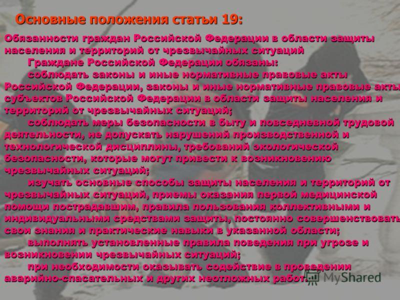Основные положения статьи 19: Обязанности граждан Российской Федерации в области защиты населения и территорий от чрезвычайных ситуаций Граждане Российской Федерации обязаны: соблюдать законы и иные нормативные правовые акты Российской Федерации, зак