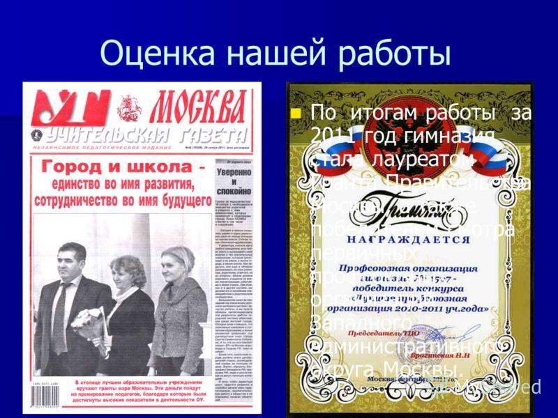 2 Оценка нашей работы По итогам работы за 2011 год гимназия стала лауреатом Гранта Правительства Москвы, а также победителем смотра первичных профсоюзных организаций Западного административного округа Москвы.